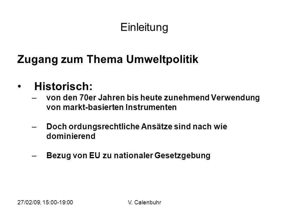 27/02/09, 15:00-19:00V. Calenbuhr Einleitung Zugang zum Thema Umweltpolitik Historisch: –von den 70er Jahren bis heute zunehmend Verwendung von markt-