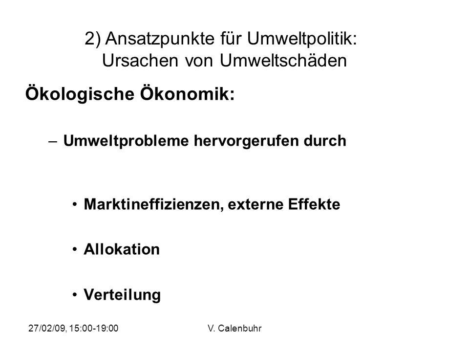 27/02/09, 15:00-19:00V. Calenbuhr Ökologische Ökonomik: –Umweltprobleme hervorgerufen durch Marktineffizienzen, externe Effekte Allokation Verteilung