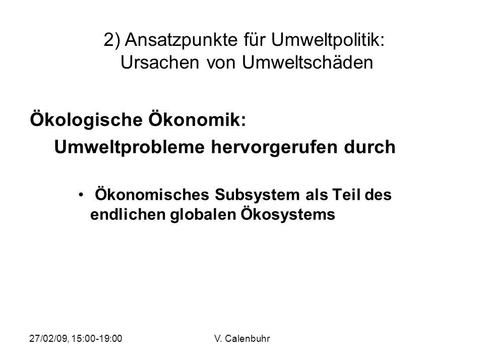 27/02/09, 15:00-19:00V. Calenbuhr Ökologische Ökonomik: Umweltprobleme hervorgerufen durch Ökonomisches Subsystem als Teil des endlichen globalen Ökos
