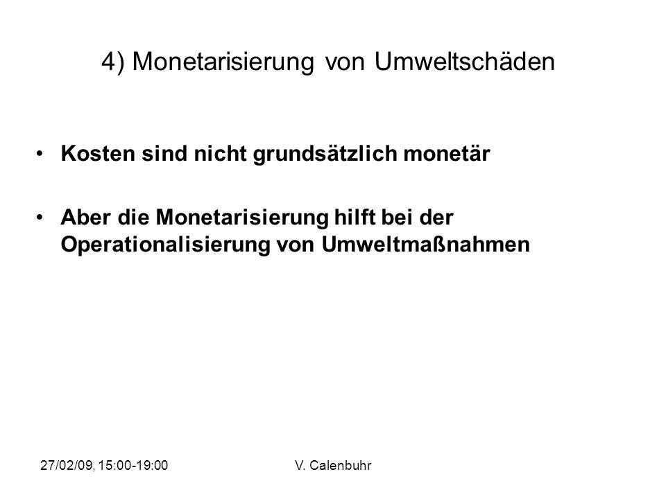 27/02/09, 15:00-19:00V. Calenbuhr 4) Monetarisierung von Umweltschäden Kosten sind nicht grundsätzlich monetär Aber die Monetarisierung hilft bei der