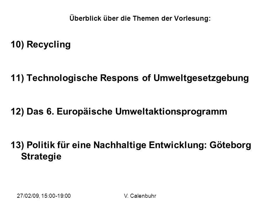 27/02/09, 15:00-19:00V. Calenbuhr Überblick über die Themen der Vorlesung: 10) Recycling 11) Technologische Respons of Umweltgesetzgebung 12) Das 6. E