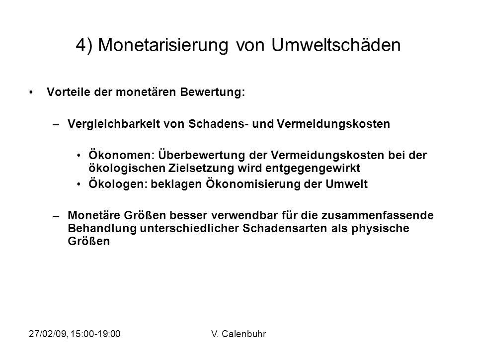 27/02/09, 15:00-19:00V. Calenbuhr 4) Monetarisierung von Umweltschäden Vorteile der monetären Bewertung: –Vergleichbarkeit von Schadens- und Vermeidun