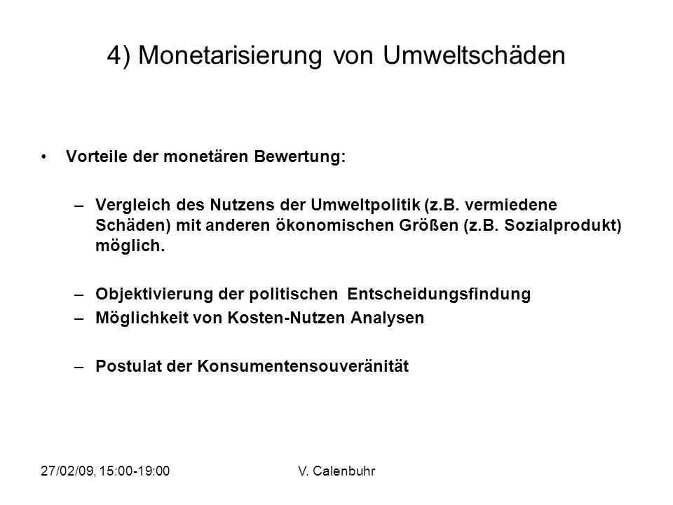 27/02/09, 15:00-19:00V. Calenbuhr 4) Monetarisierung von Umweltschäden Vorteile der monetären Bewertung: –Vergleich des Nutzens der Umweltpolitik (z.B