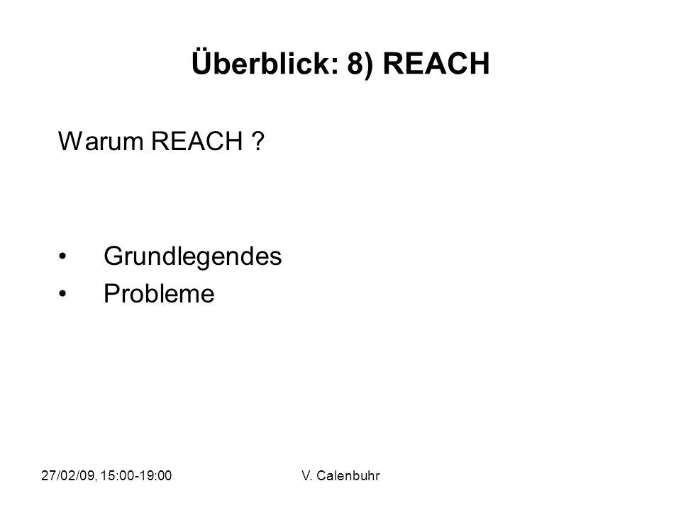 27/02/09, 15:00-19:00V. Calenbuhr Überblick: 8) REACH Warum REACH ? Grundlegendes Probleme