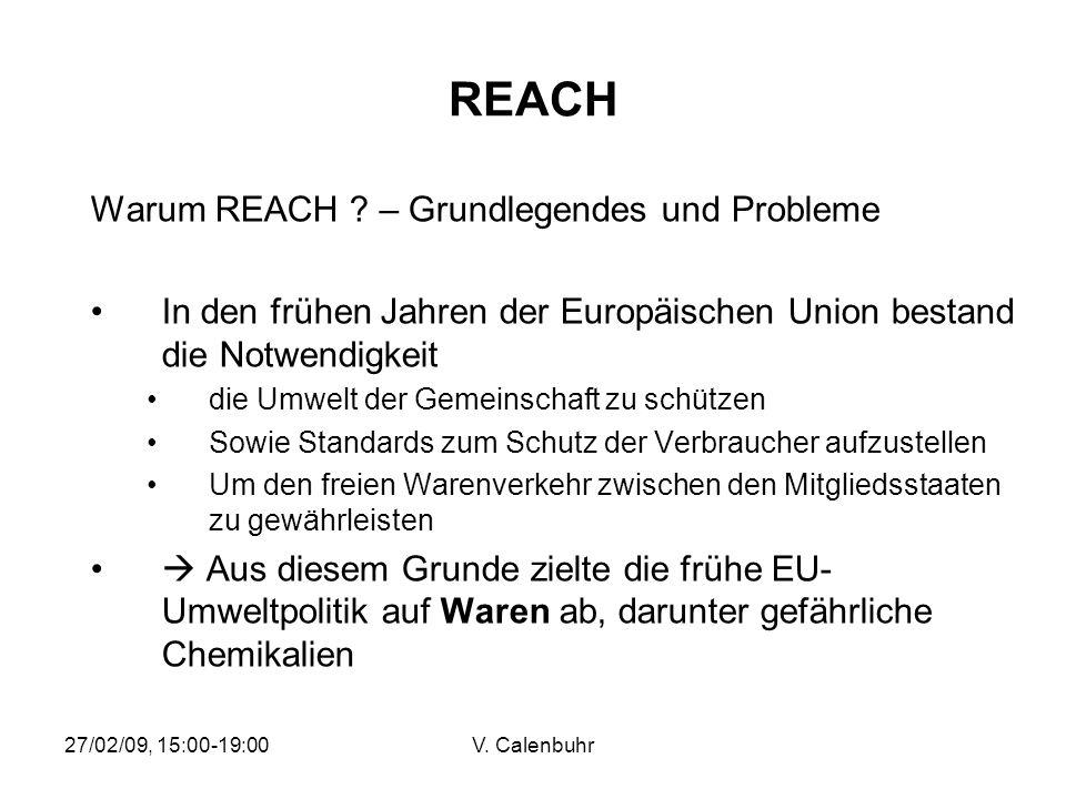 27/02/09, 15:00-19:00V. Calenbuhr REACH Warum REACH ? – Grundlegendes und Probleme In den frühen Jahren der Europäischen Union bestand die Notwendigke