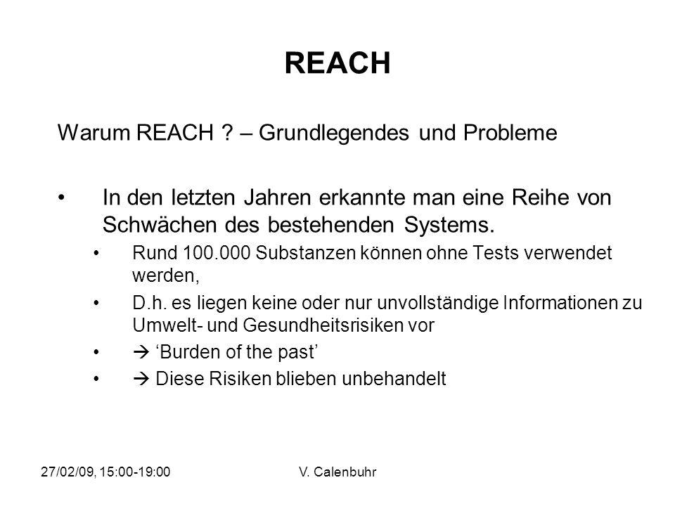 27/02/09, 15:00-19:00V. Calenbuhr REACH Warum REACH ? – Grundlegendes und Probleme In den letzten Jahren erkannte man eine Reihe von Schwächen des bes