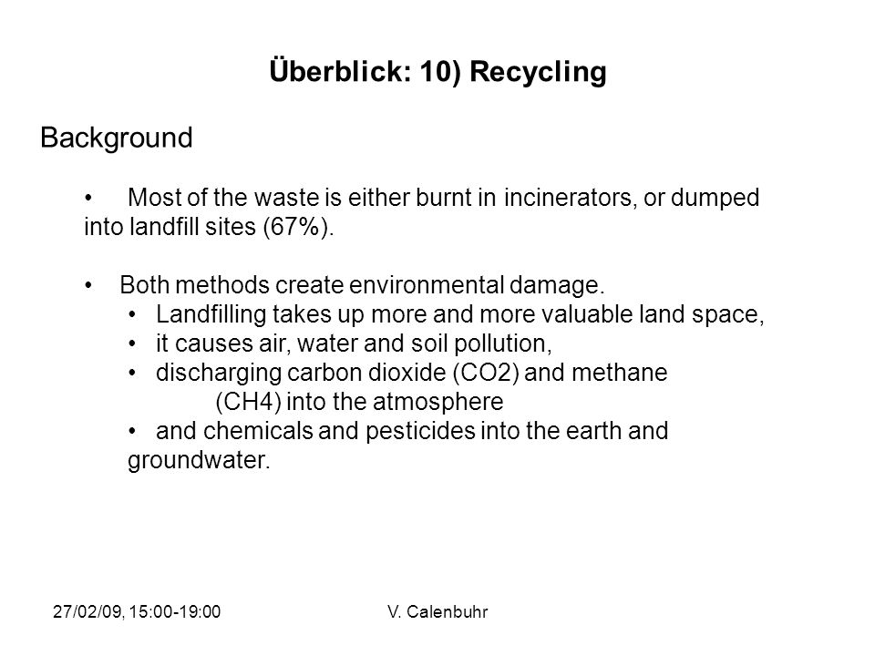 27/02/09, 15:00-19:00V. Calenbuhr Überblick: 10) Recycling Background Most of the waste is either burnt in incinerators, or dumped into landfill sites