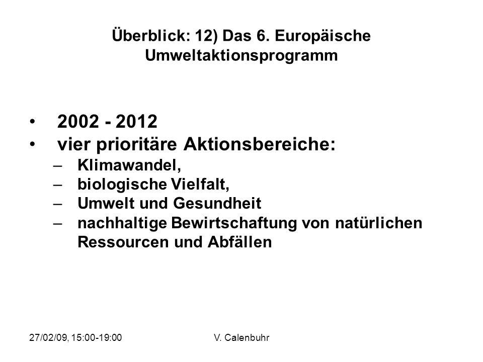 27/02/09, 15:00-19:00V. Calenbuhr Überblick: 12) Das 6. Europäische Umweltaktionsprogramm 2002 - 2012 vier prioritäre Aktionsbereiche: –Klimawandel, –