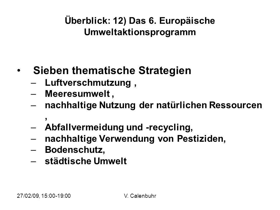 27/02/09, 15:00-19:00V. Calenbuhr Überblick: 12) Das 6. Europäische Umweltaktionsprogramm Sieben thematische Strategien –Luftverschmutzung, –Meeresumw