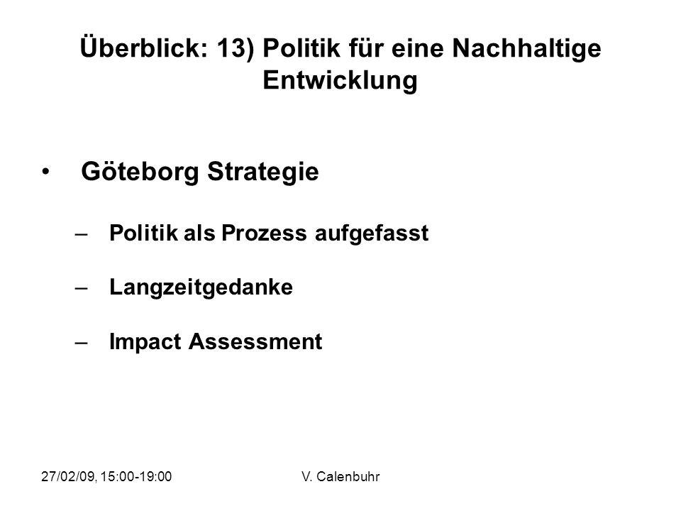 27/02/09, 15:00-19:00V. Calenbuhr Überblick: 13) Politik für eine Nachhaltige Entwicklung Göteborg Strategie –Politik als Prozess aufgefasst –Langzeit