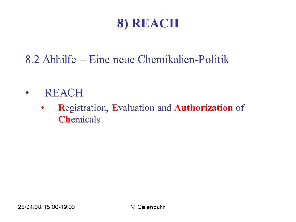 25/04/08, 15:00-19:00V. Calenbuhr 8) REACH 8.2 Abhilfe – Eine neue Chemikalien-Politik REACH Registration, Evaluation and Authorization of Chemicals