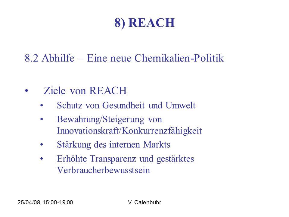 25/04/08, 15:00-19:00V. Calenbuhr 8) REACH 8.2 Abhilfe – Eine neue Chemikalien-Politik Ziele von REACH Schutz von Gesundheit und Umwelt Bewahrung/Stei