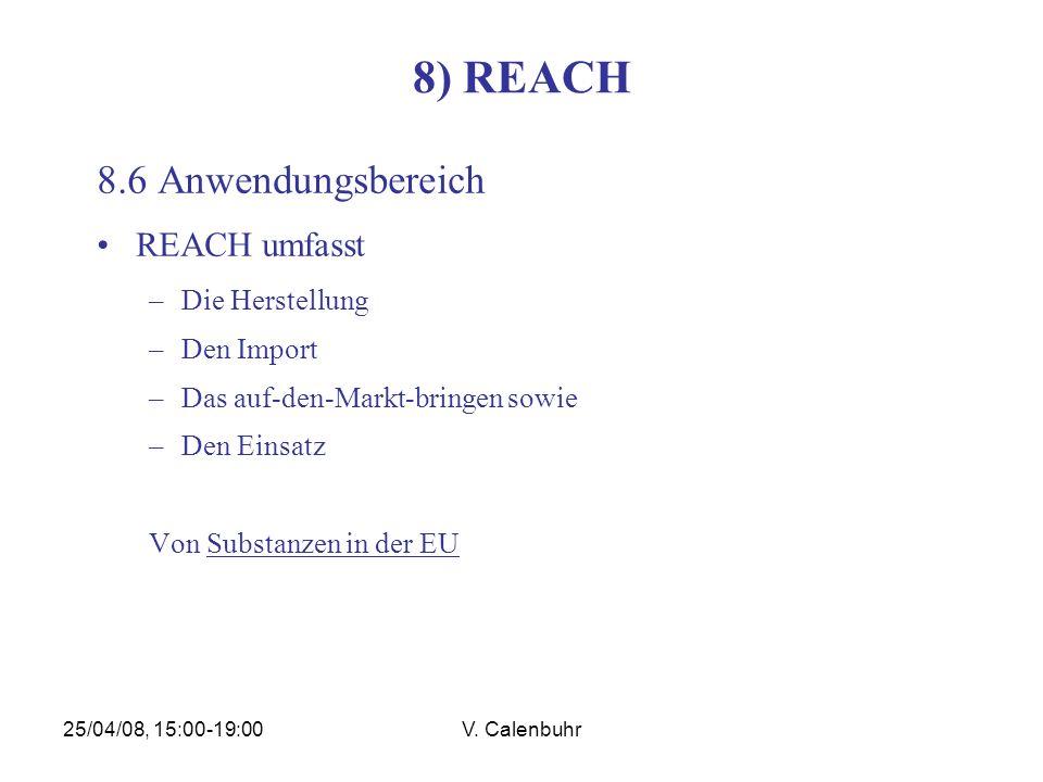 25/04/08, 15:00-19:00V. Calenbuhr 8) REACH 8.6 Anwendungsbereich REACH umfasst –Die Herstellung –Den Import –Das auf-den-Markt-bringen sowie –Den Eins
