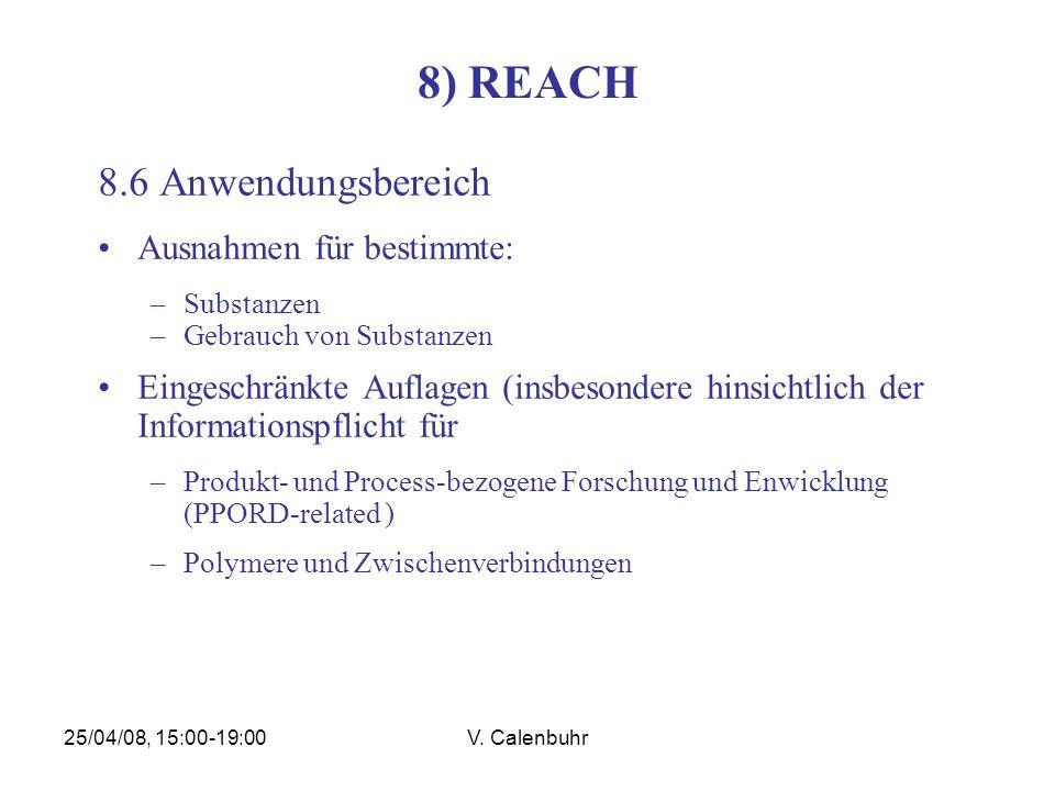 25/04/08, 15:00-19:00V. Calenbuhr 8) REACH 8.6 Anwendungsbereich Ausnahmen für bestimmte: –Substanzen –Gebrauch von Substanzen Eingeschränkte Auflagen
