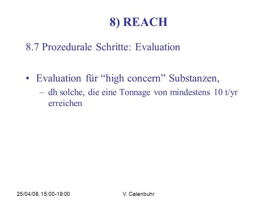 25/04/08, 15:00-19:00V. Calenbuhr 8) REACH 8.7 Prozedurale Schritte: Evaluation Evaluation für high concern Substanzen, –dh solche, die eine Tonnage v