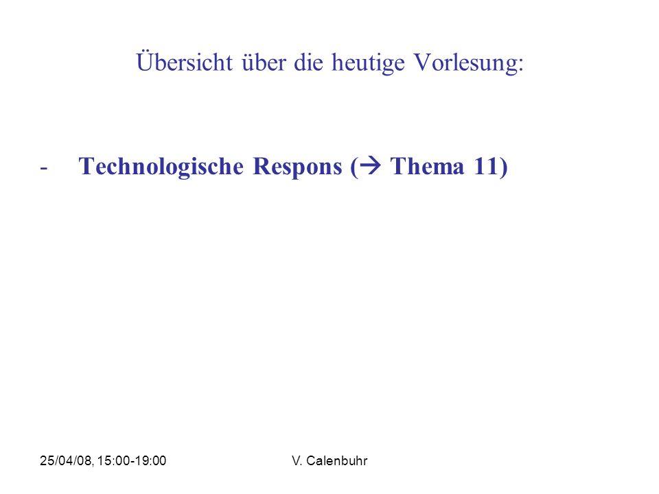 25/04/08, 15:00-19:00V. Calenbuhr Übersicht über die heutige Vorlesung: -Technologische Respons ( Thema 11)