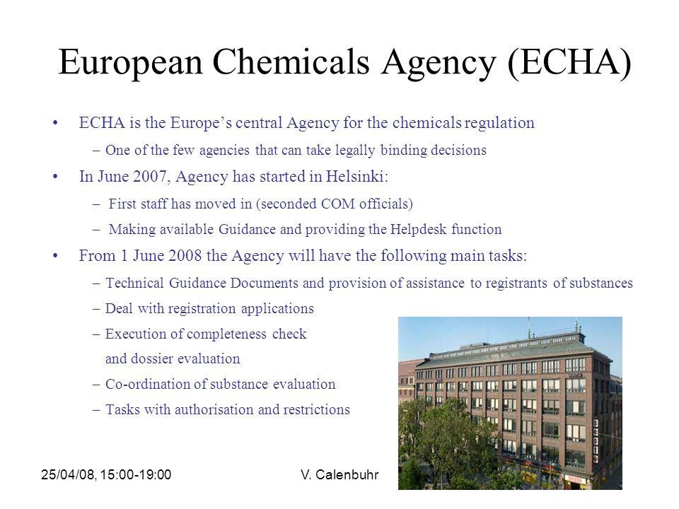 25/04/08, 15:00-19:00V. Calenbuhr European Chemicals Agency (ECHA) ECHA is the Europes central Agency for the chemicals regulation –One of the few age
