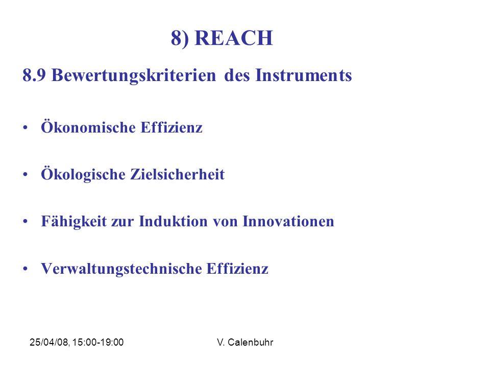25/04/08, 15:00-19:00V. Calenbuhr 8) REACH 8.9 Bewertungskriterien des Instruments Ökonomische Effizienz Ökologische Zielsicherheit Fähigkeit zur Indu