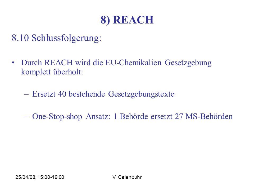 25/04/08, 15:00-19:00V. Calenbuhr 8) REACH 8.10 Schlussfolgerung: Durch REACH wird die EU-Chemikalien Gesetzgebung komplett überholt: –Ersetzt 40 best