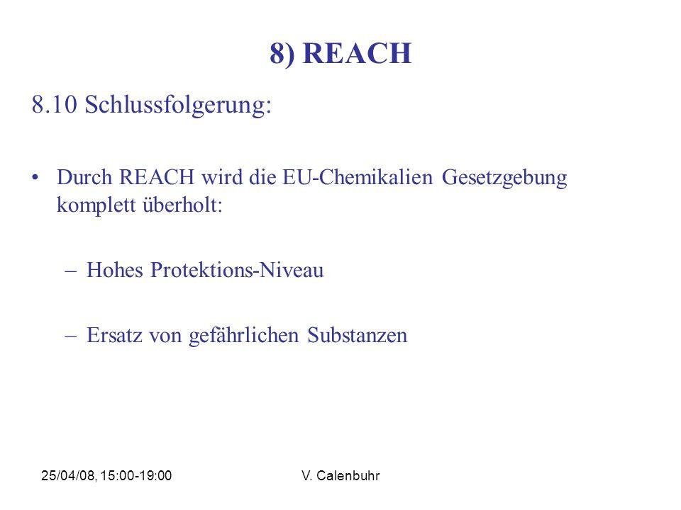 25/04/08, 15:00-19:00V. Calenbuhr 8) REACH 8.10 Schlussfolgerung: Durch REACH wird die EU-Chemikalien Gesetzgebung komplett überholt: –Hohes Protektio