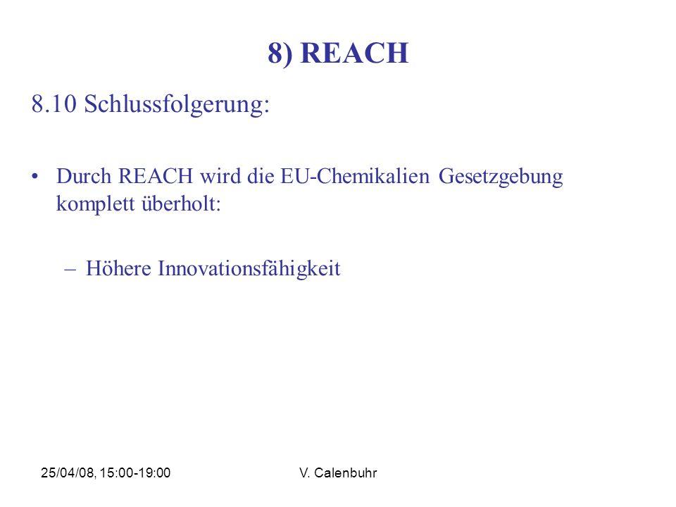 25/04/08, 15:00-19:00V. Calenbuhr 8) REACH 8.10 Schlussfolgerung: Durch REACH wird die EU-Chemikalien Gesetzgebung komplett überholt: –Höhere Innovati