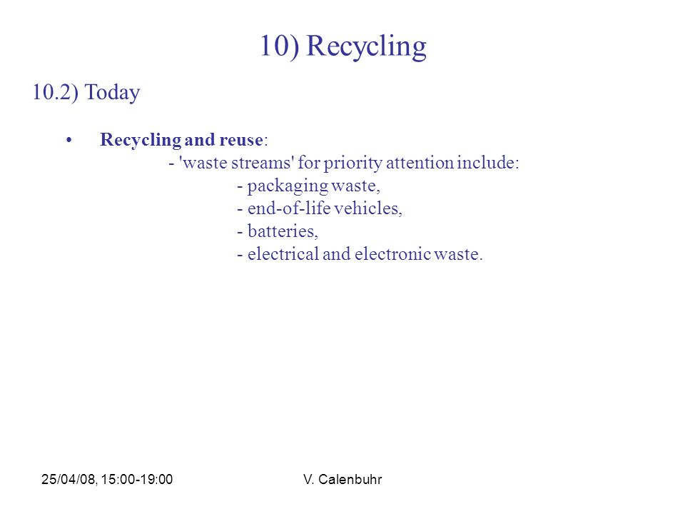 25/04/08, 15:00-19:00V. Calenbuhr 10) Recycling 10.2) Today Recycling and reuse: - 'waste streams' for priority attention include: - packaging waste,