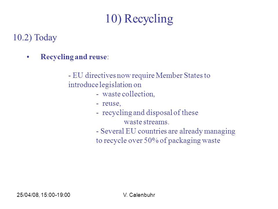 25/04/08, 15:00-19:00V. Calenbuhr 10) Recycling 10.2) Today Recycling and reuse: - EU directives now require Member States to introduce legislation on