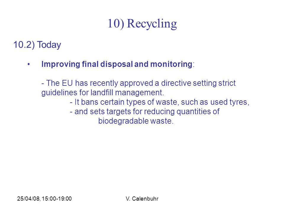 25/04/08, 15:00-19:00V. Calenbuhr 10) Recycling 10.2) Today Improving final disposal and monitoring: - The EU has recently approved a directive settin