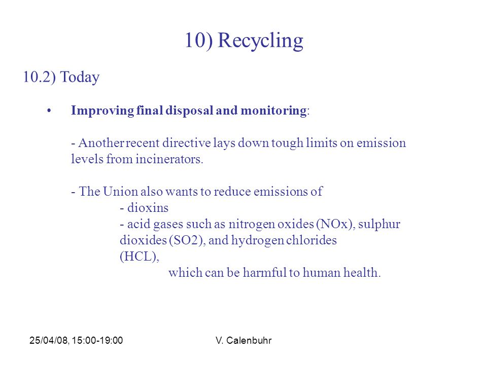 25/04/08, 15:00-19:00V. Calenbuhr 10) Recycling 10.2) Today Improving final disposal and monitoring: - Another recent directive lays down tough limits