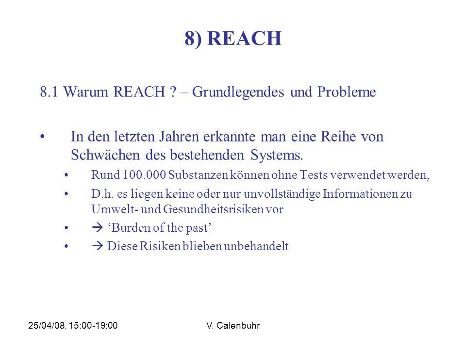 25/04/08, 15:00-19:00V. Calenbuhr 8) REACH 8.1 Warum REACH ? – Grundlegendes und Probleme In den letzten Jahren erkannte man eine Reihe von Schwächen