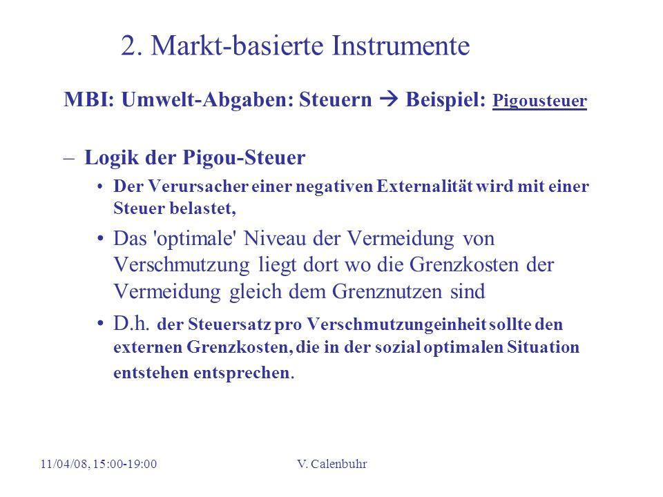 11/04/08, 15:00-19:00V. Calenbuhr 2. Markt-basierte Instrumente MBI: Umwelt-Abgaben: Steuern Beispiel: Pigousteuer –Logik der Pigou-Steuer Der Verursa