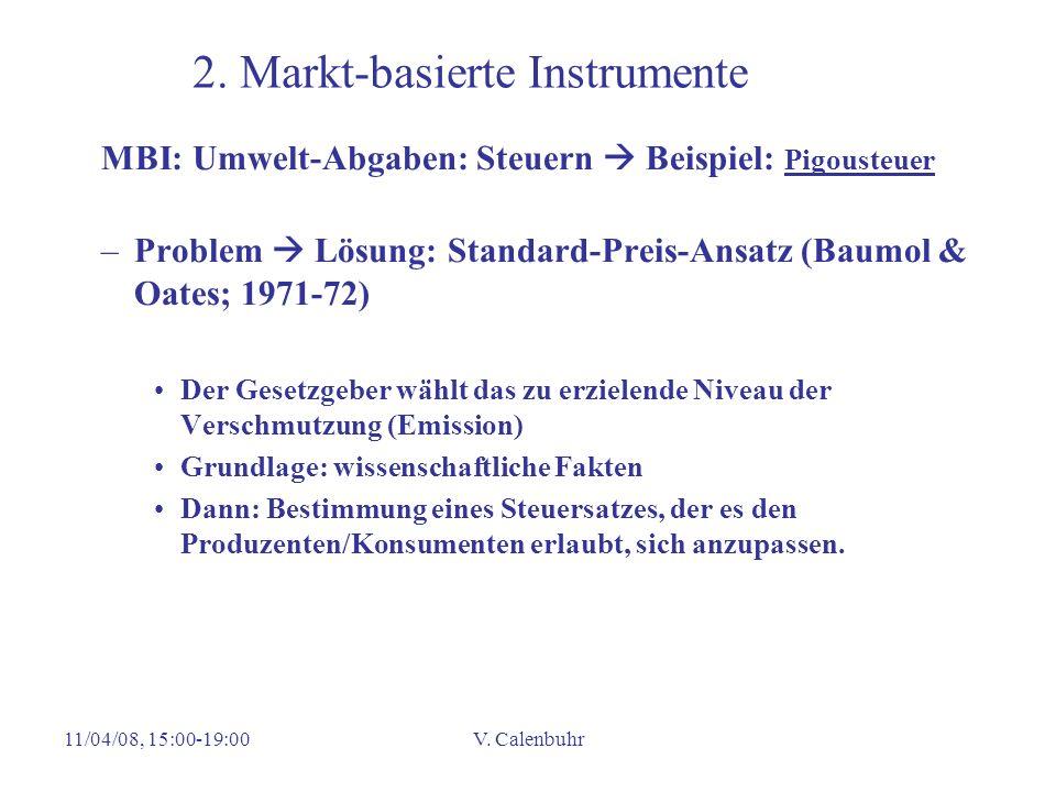 11/04/08, 15:00-19:00V. Calenbuhr 2. Markt-basierte Instrumente MBI: Umwelt-Abgaben: Steuern Beispiel: Pigousteuer –Problem Lösung: Standard-Preis-Ans