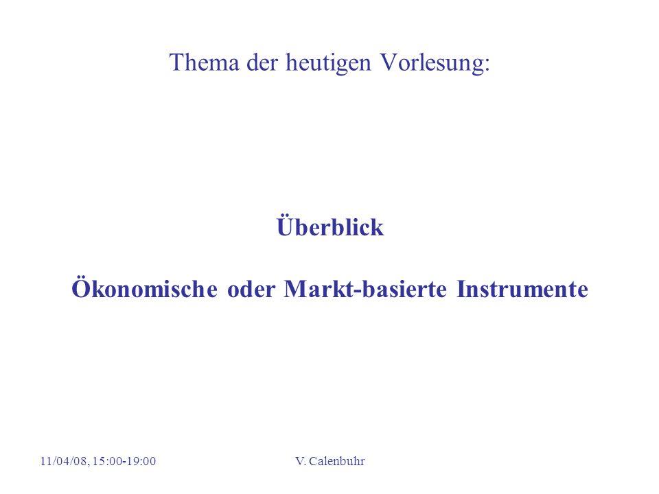 11/04/08, 15:00-19:00V. Calenbuhr Thema der heutigen Vorlesung: Überblick Ökonomische oder Markt-basierte Instrumente