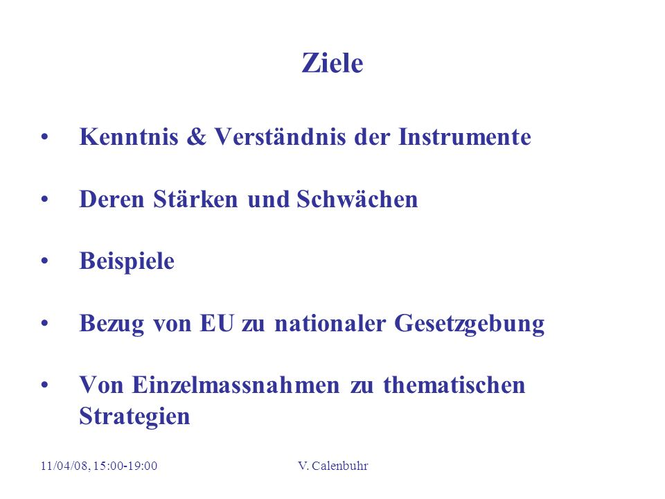 11/04/08, 15:00-19:00V. Calenbuhr Ziele Kenntnis & Verständnis der Instrumente Deren Stärken und Schwächen Beispiele Bezug von EU zu nationaler Gesetz