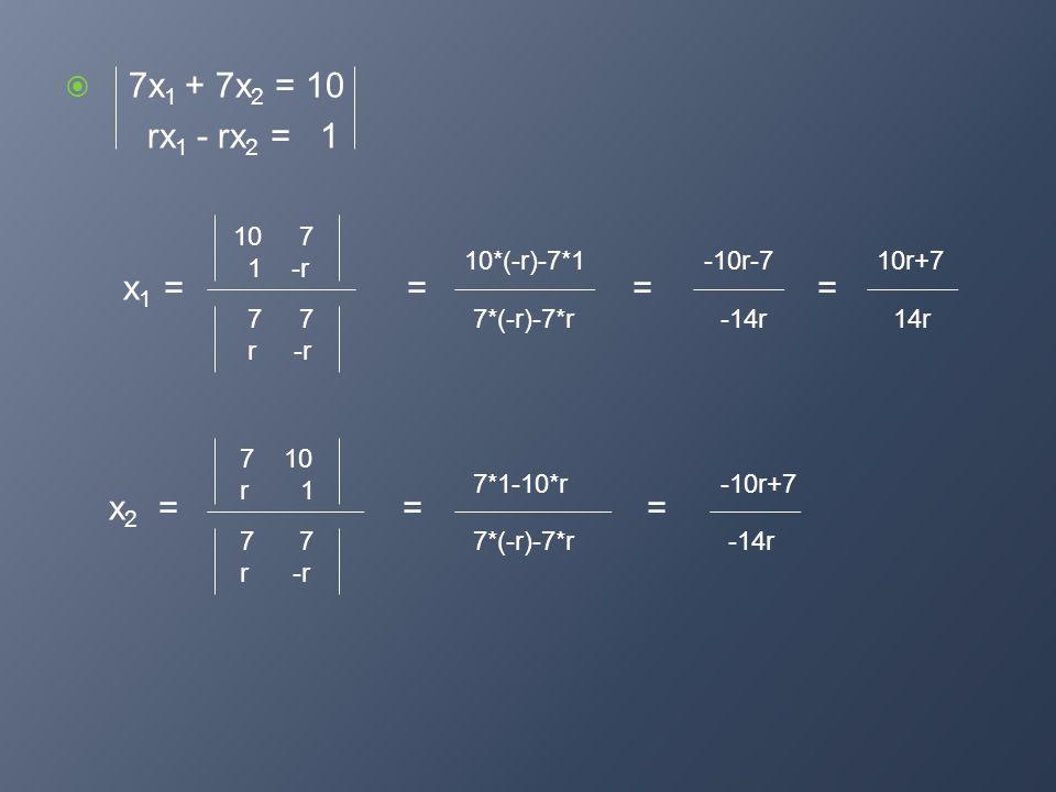 7x 1 + 7x 2 = 10 rx 1 - rx 2 = 1 x 1 = = = = x 2 = = = 10 7 1 -r 7 7 r -r 10*(-r)-7*1 7*(-r)-7*r -10r-7 -14r 7 10 r 1 7*1-10*r-10r+7 7 7 r -r 7*(-r)-7