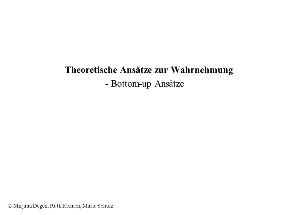 © Mirjana Degen, Ruth Riemen, Maria Schulz Theoretische Ansätze zur Wahrnehmung - Bottom-up Ansätze