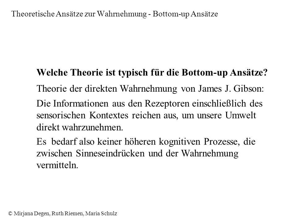 © Mirjana Degen, Ruth Riemen, Maria Schulz Theoretische Ansätze zur Wahrnehmung - Bottom-up Ansätze Welche Theorie ist typisch für die Bottom-up Ansätze.
