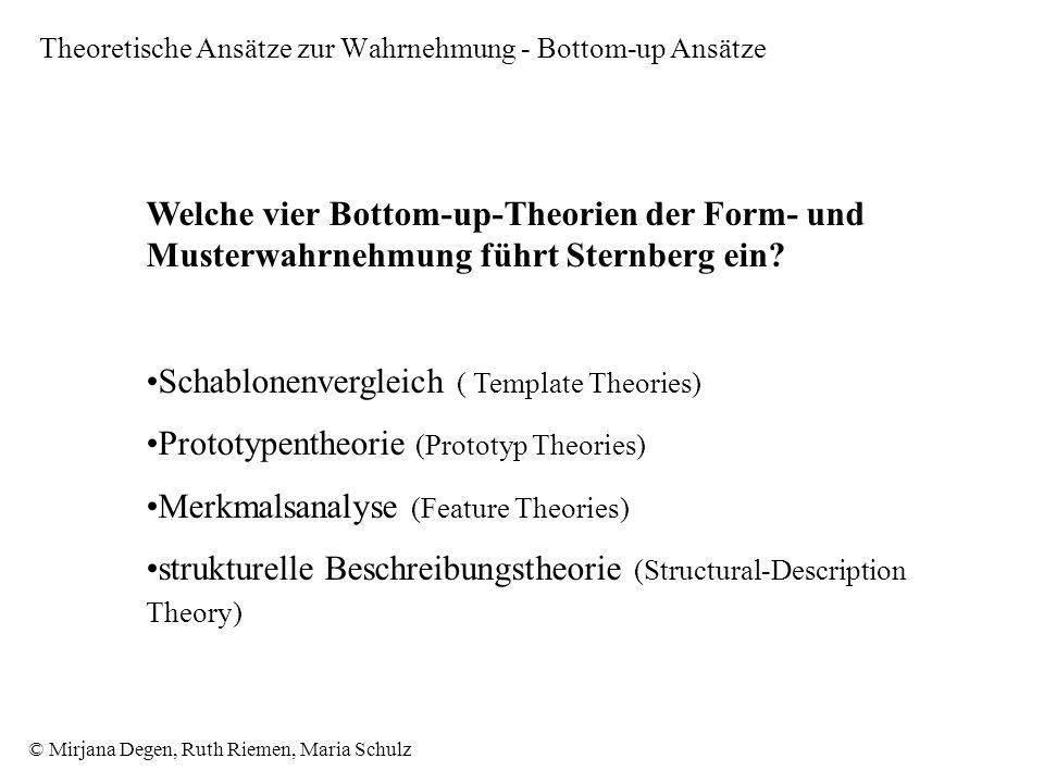 © Mirjana Degen, Ruth Riemen, Maria Schulz Theoretische Ansätze zur Wahrnehmung - Bottom-up Ansätze Welche vier Bottom-up-Theorien der Form- und Musterwahrnehmung führt Sternberg ein.