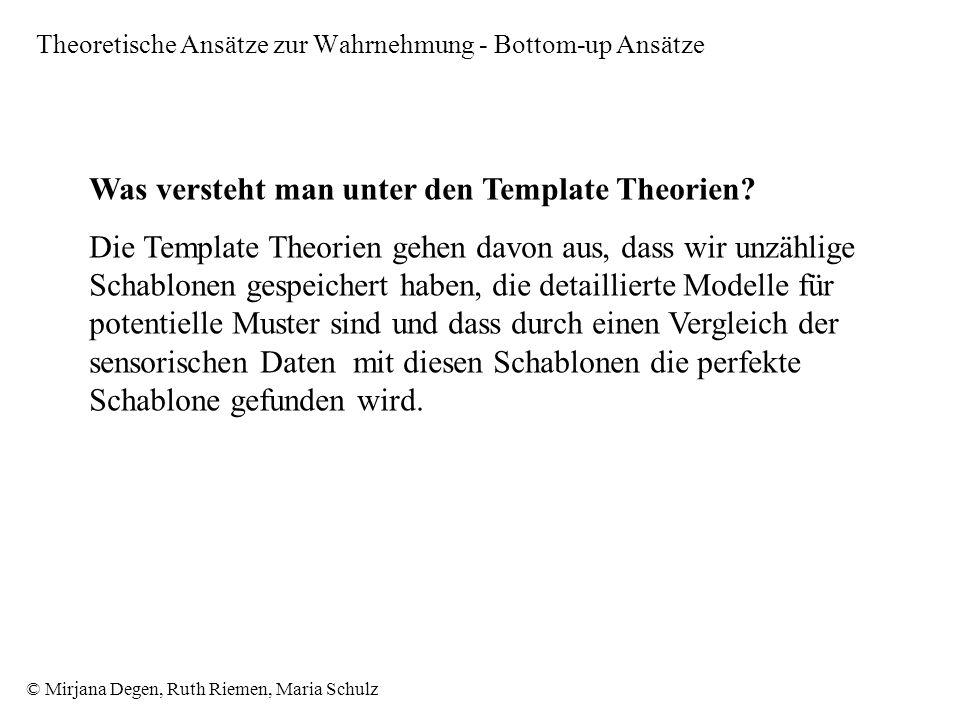 © Mirjana Degen, Ruth Riemen, Maria Schulz Theoretische Ansätze zur Wahrnehmung - Bottom-up Ansätze Was versteht man unter den Template Theorien.