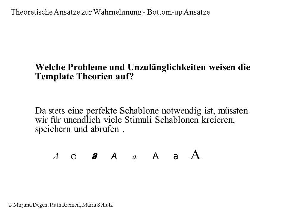 © Mirjana Degen, Ruth Riemen, Maria Schulz Theoretische Ansätze zur Wahrnehmung - Bottom-up Ansätze Welche Probleme und Unzulänglichkeiten weisen die Template Theorien auf.
