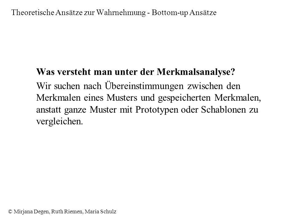 © Mirjana Degen, Ruth Riemen, Maria Schulz Theoretische Ansätze zur Wahrnehmung - Bottom-up Ansätze Was versteht man unter der Merkmalsanalyse.