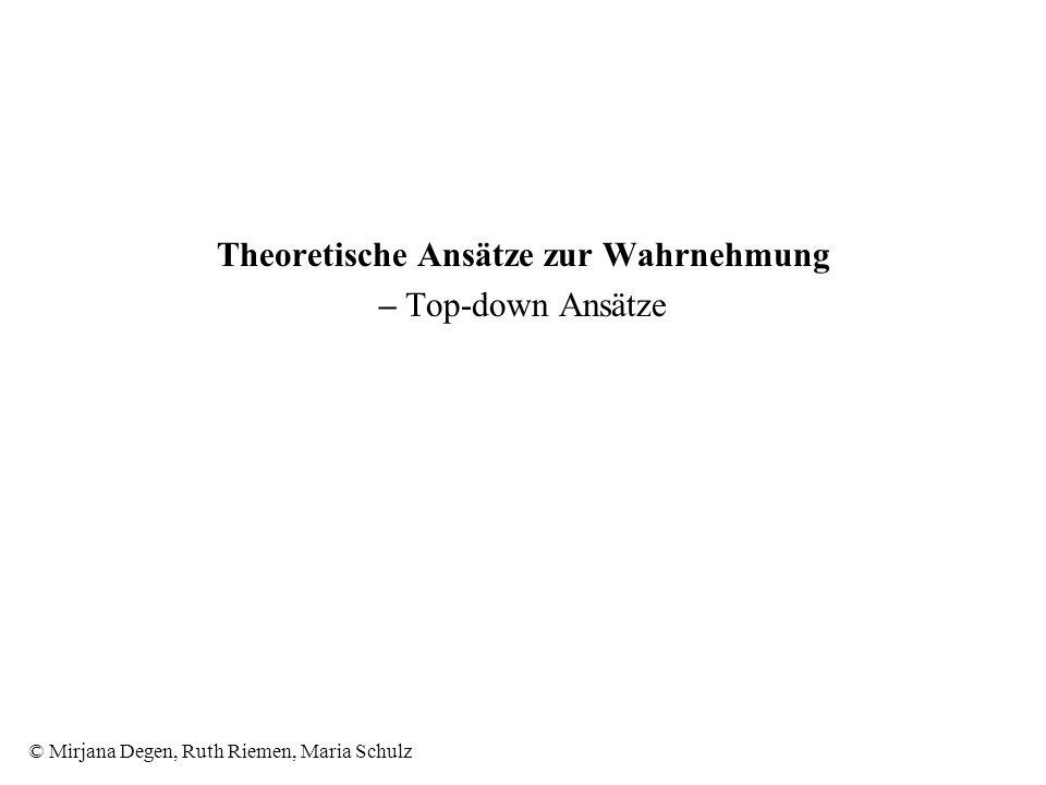 © Mirjana Degen, Ruth Riemen, Maria Schulz Theoretische Ansätze zur Wahrnehmung – Top-down Ansätze
