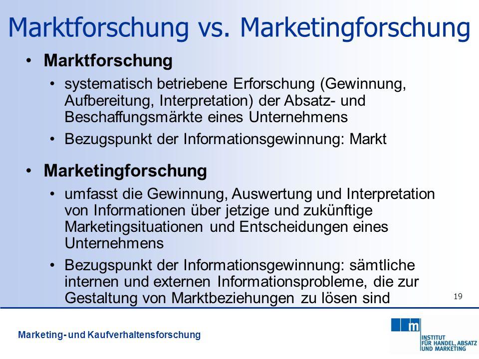 19 Marktforschung vs. Marketingforschung Marktforschung systematisch betriebene Erforschung (Gewinnung, Aufbereitung, Interpretation) der Absatz- und