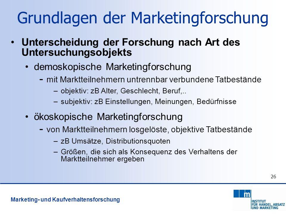 26 Grundlagen der Marketingforschung Unterscheidung der Forschung nach Art des Untersuchungsobjekts demoskopische Marketingforschung - mit Marktteilne