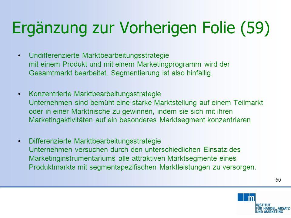 Ergänzung zur Vorherigen Folie (59) Undifferenzierte Marktbearbeitungsstrategie mit einem Produkt und mit einem Marketingprogramm wird der Gesamtmarkt