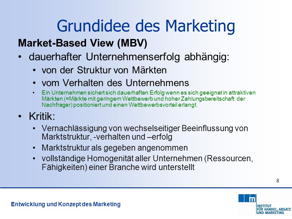 8 Grundidee des Marketing Market-Based View (MBV) dauerhafter Unternehmenserfolg abhängig: von der Struktur von Märkten vom Verhalten des Unternehmens