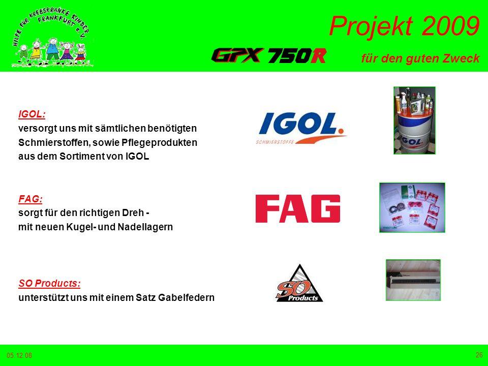 für den guten Zweck Projekt 2009 05.12.08 26 IGOL: versorgt uns mit sämtlichen benötigten Schmierstoffen, sowie Pflegeprodukten aus dem Sortiment von IGOL FAG: sorgt für den richtigen Dreh - mit neuen Kugel- und Nadellagern SO Products: unterstützt uns mit einem Satz Gabelfedern