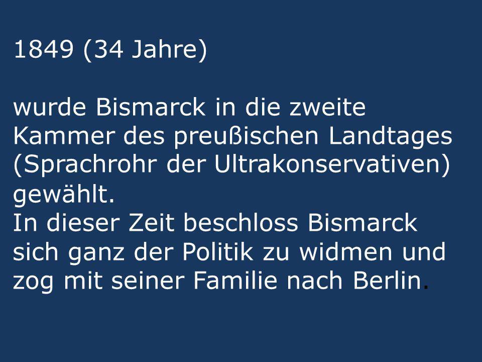1849 (34 Jahre) wurde Bismarck in die zweite Kammer des preußischen Landtages (Sprachrohr der Ultrakonservativen) gewählt. In dieser Zeit beschloss Bi