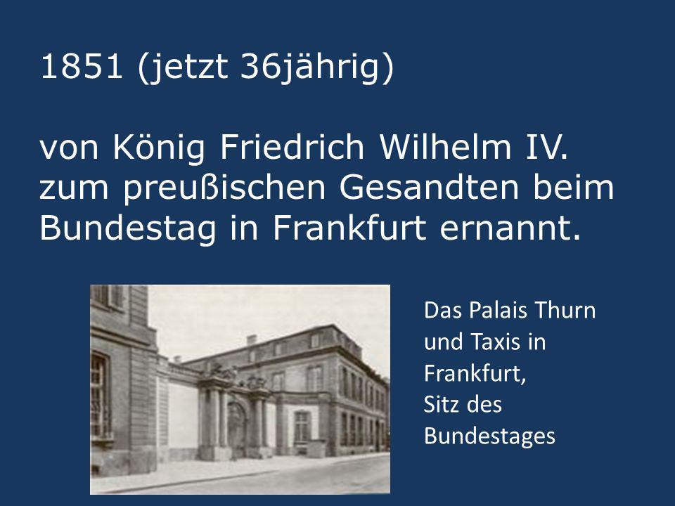 1851 (jetzt 36jährig) von König Friedrich Wilhelm IV. zum preußischen Gesandten beim Bundestag in Frankfurt ernannt. Das Palais Thurn und Taxis in Fra