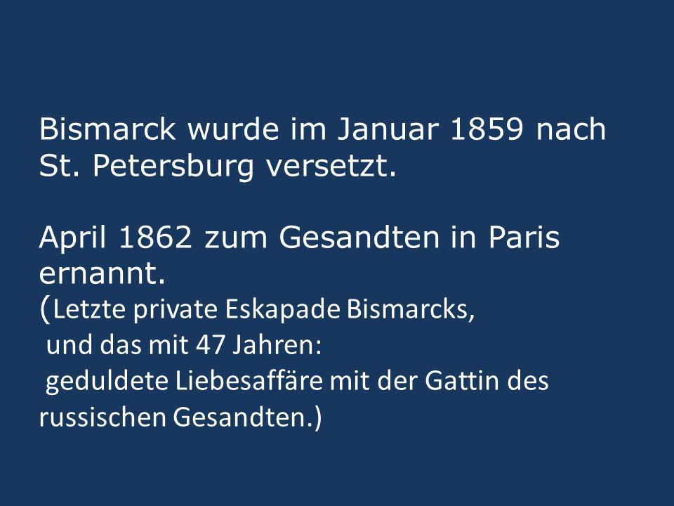 Bismarck wurde im Januar 1859 nach St. Petersburg versetzt. April 1862 zum Gesandten in Paris ernannt. ( Letzte private Eskapade Bismarcks, und das mi